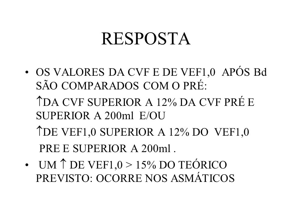 RESPOSTA OS VALORES DA CVF E DE VEF1,0 APÓS Bd SÃO COMPARADOS COM O PRÉ: DA CVF SUPERIOR A 12% DA CVF PRÉ E SUPERIOR A 200ml E/OU.