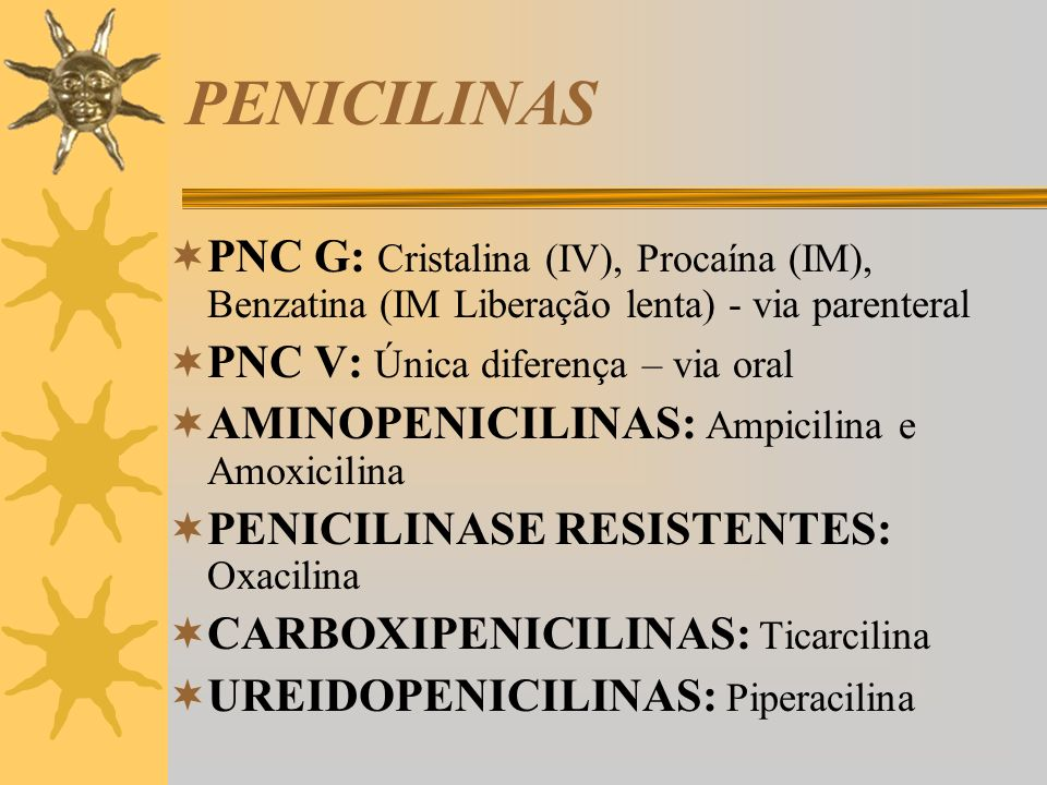 PENICILINAS PNC G: Cristalina (IV), Procaína (IM), Benzatina (IM Liberação lenta) - via parenteral.