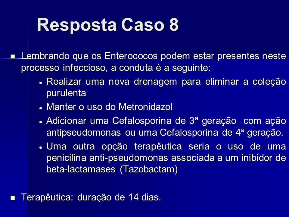 Resposta Caso 8Lembrando que os Enterococos podem estar presentes neste processo infeccioso, a conduta é a seguinte:
