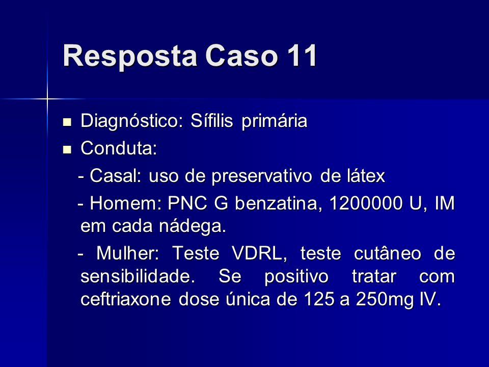 Resposta Caso 11 Diagnóstico: Sífilis primária Conduta: