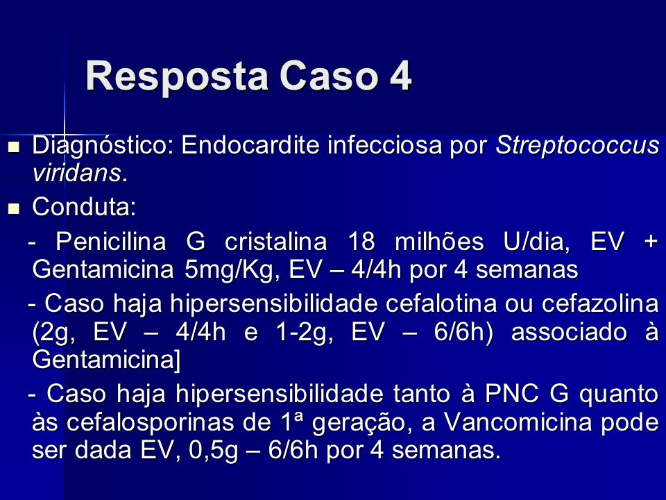Resposta Caso 4 Diagnóstico: Endocardite infecciosa por Streptococcus viridans. Conduta: