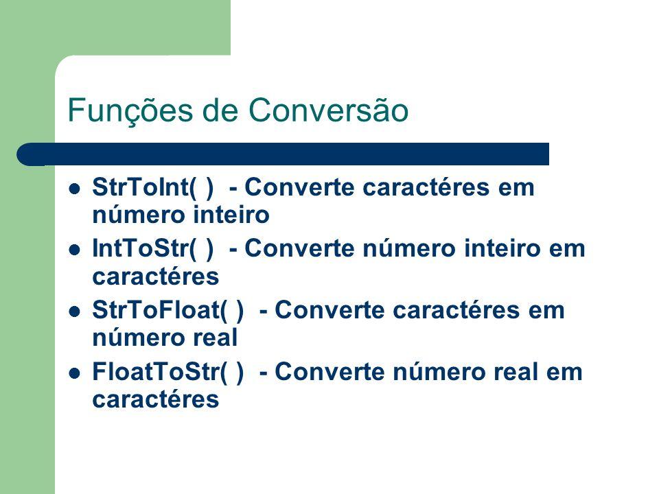 Funções de Conversão StrToInt( ) - Converte caractéres em número inteiro. IntToStr( ) - Converte número inteiro em caractéres.