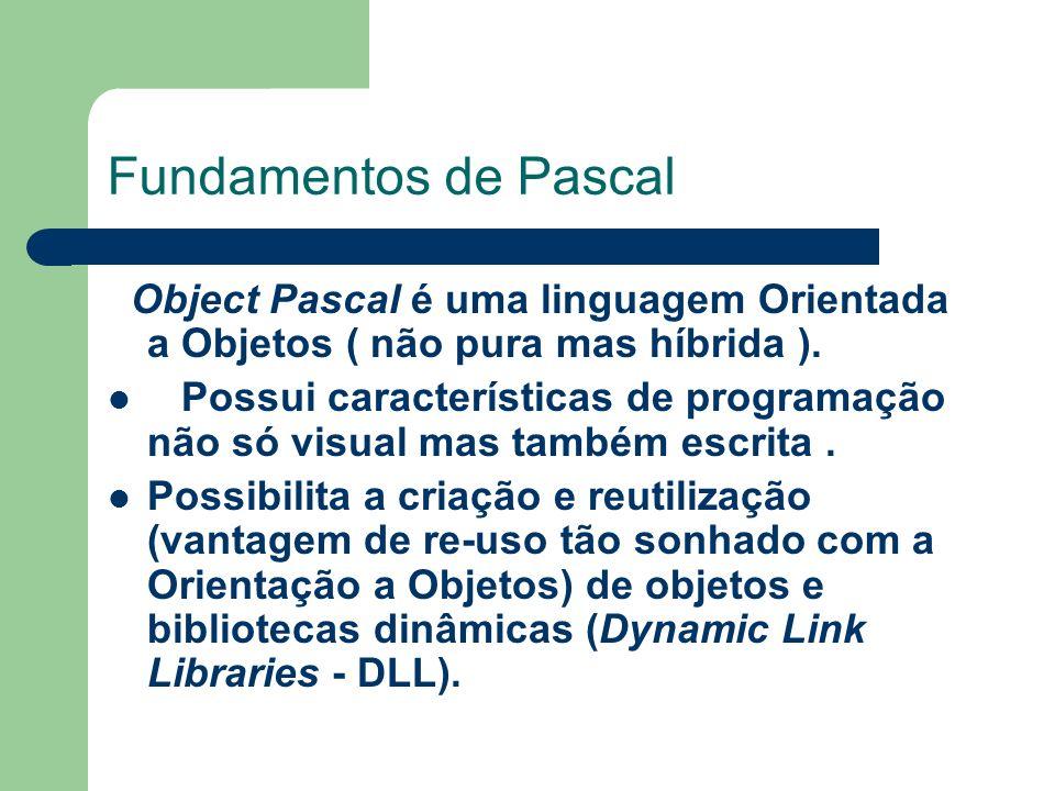 Fundamentos de Pascal Object Pascal é uma linguagem Orientada a Objetos ( não pura mas híbrida ).