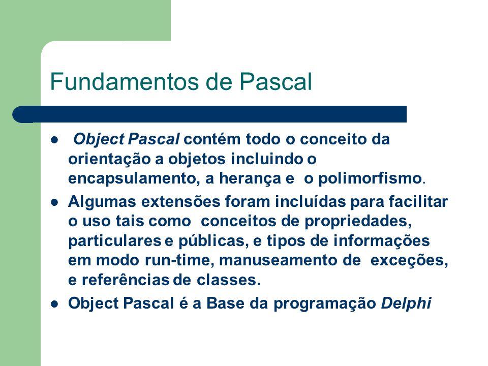 Fundamentos de Pascal Object Pascal contém todo o conceito da orientação a objetos incluindo o encapsulamento, a herança e o polimorfismo.