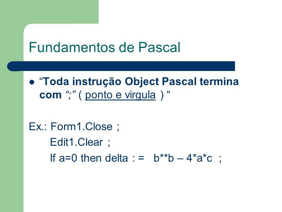 Fundamentos de Pascal Toda instrução Object Pascal termina com ; ( ponto e virgula ) Ex.: Form1.Close ;