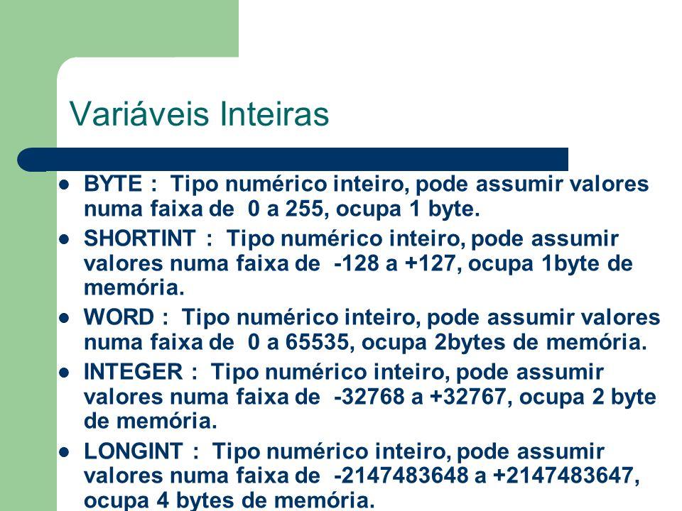 Variáveis Inteiras BYTE : Tipo numérico inteiro, pode assumir valores numa faixa de 0 a 255, ocupa 1 byte.