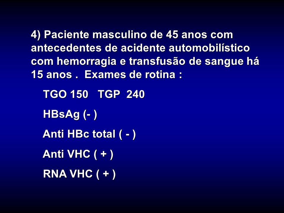 4) Paciente masculino de 45 anos com antecedentes de acidente automobilístico com hemorragia e transfusão de sangue há 15 anos . Exames de rotina :