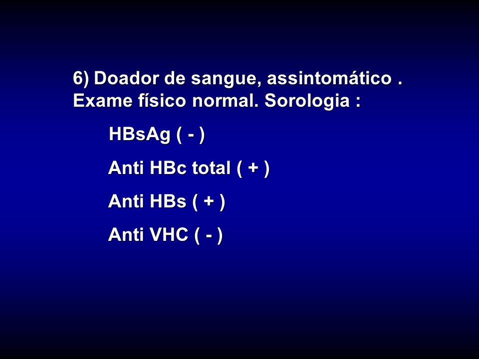 6) Doador de sangue, assintomático . Exame físico normal. Sorologia :