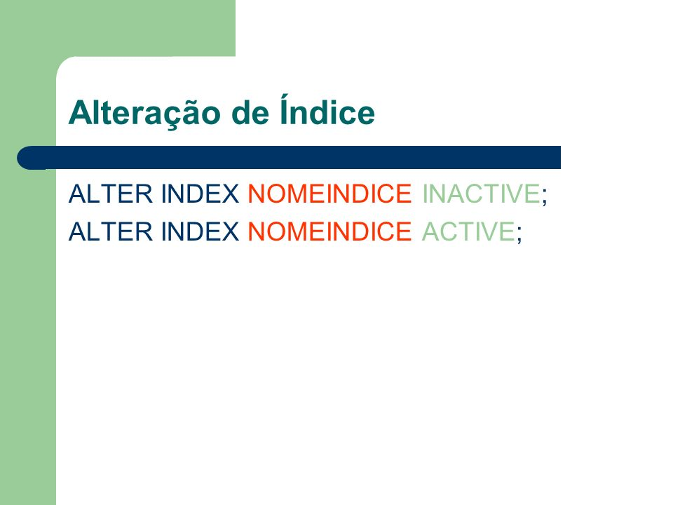 Alteração de Índice ALTER INDEX NOMEINDICE INACTIVE;