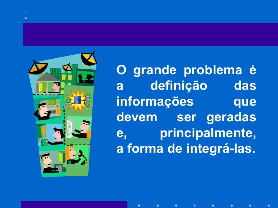O grande problema é a definição das informações que devem ser geradas e, principalmente, a forma de integrá-las.