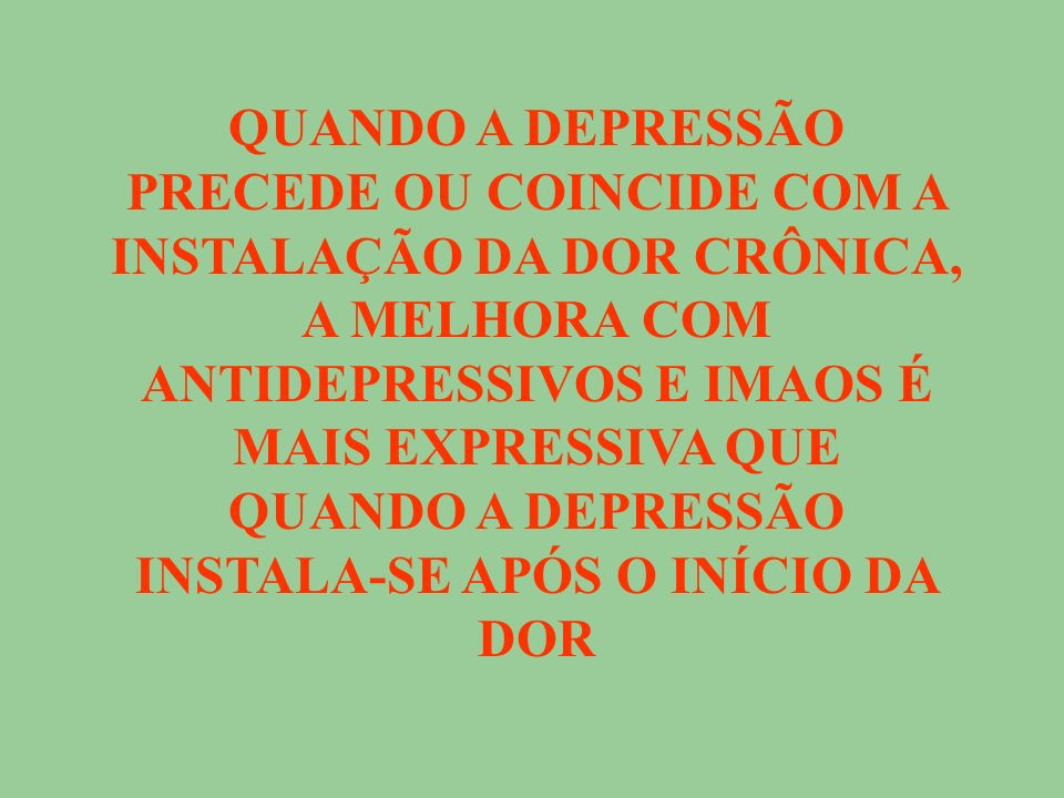 QUANDO A DEPRESSÃO PRECEDE OU COINCIDE COM A INSTALAÇÃO DA DOR CRÔNICA, A MELHORA COM ANTIDEPRESSIVOS E IMAOS É MAIS EXPRESSIVA QUE QUANDO A DEPRESSÃO INSTALA-SE APÓS O INÍCIO DA DOR
