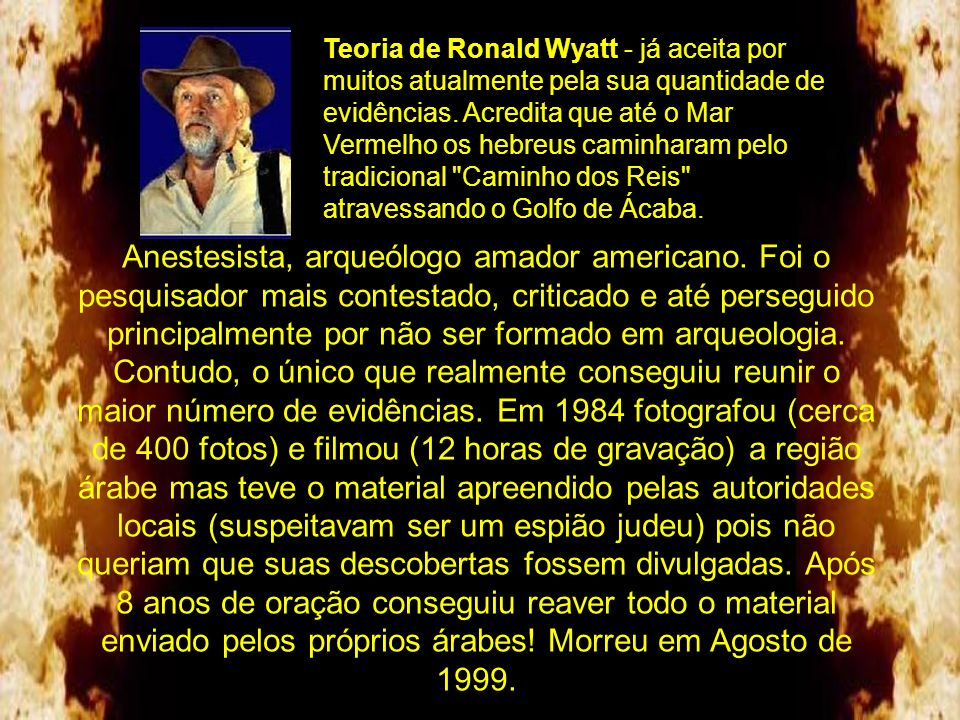 Teoria de Ronald Wyatt - já aceita por muitos atualmente pela sua quantidade de evidências. Acredita que até o Mar Vermelho os hebreus caminharam pelo tradicional Caminho dos Reis atravessando o Golfo de Ácaba.