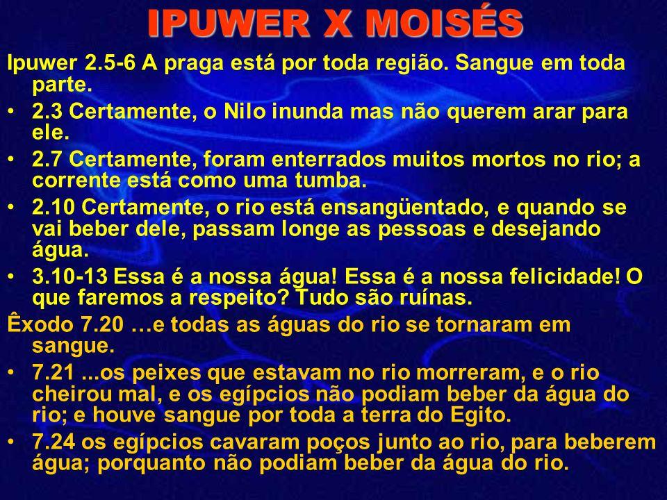 IPUWER X MOISÉS Ipuwer 2.5-6 A praga está por toda região. Sangue em toda parte. 2.3 Certamente, o Nilo inunda mas não querem arar para ele.