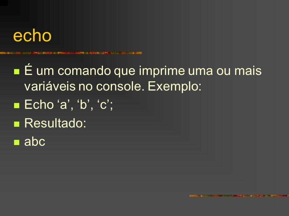 echo É um comando que imprime uma ou mais variáveis no console. Exemplo: Echo 'a', 'b', 'c'; Resultado: