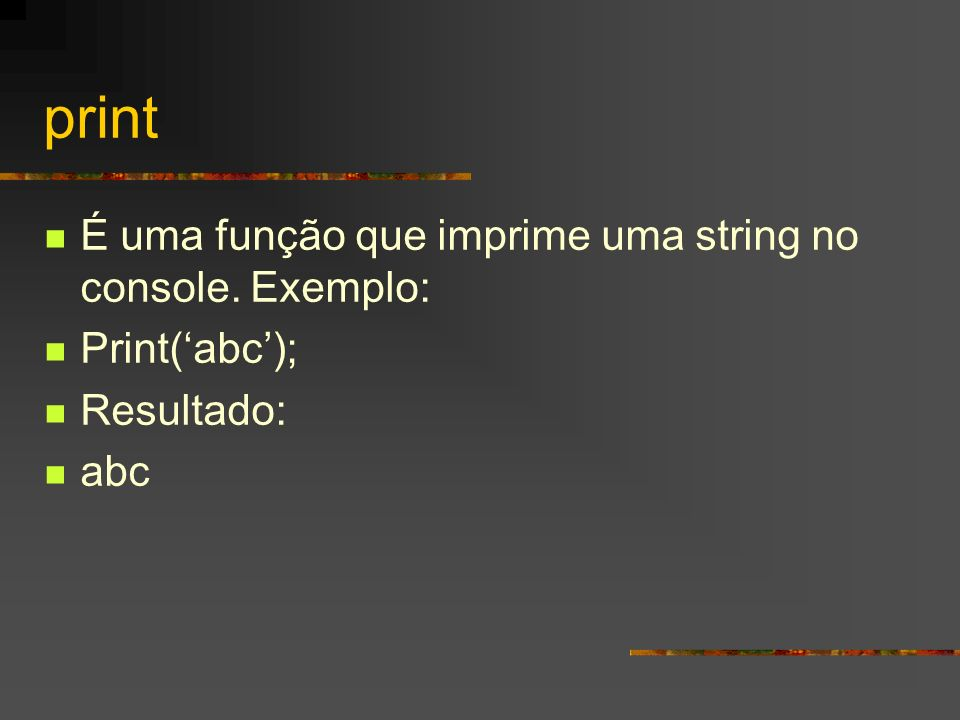 print É uma função que imprime uma string no console. Exemplo: