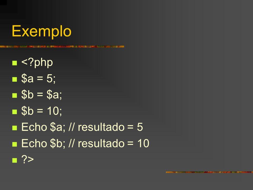 Exemplo < php $a = 5; $b = $a; $b = 10; Echo $a; // resultado = 5