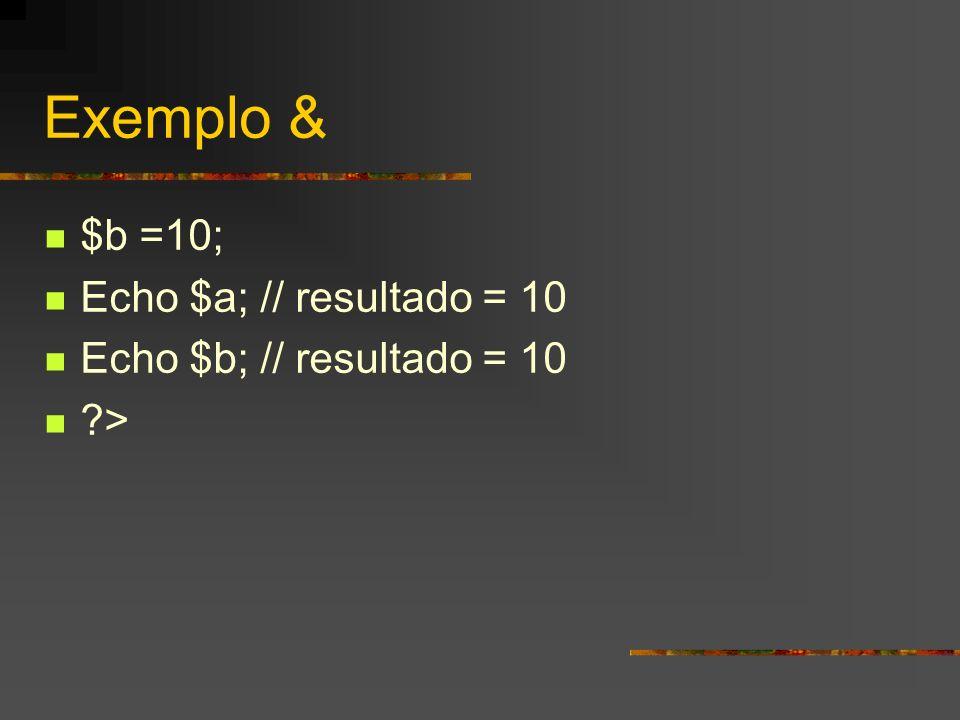 Exemplo & $b =10; Echo $a; // resultado = 10