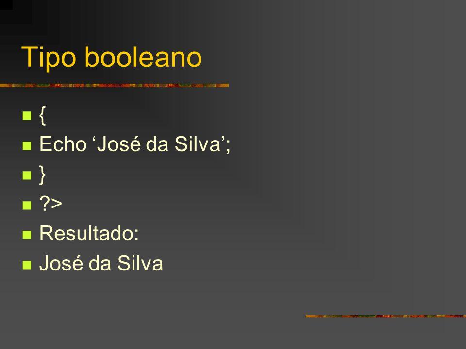 Tipo booleano { Echo 'José da Silva'; } > Resultado: José da Silva