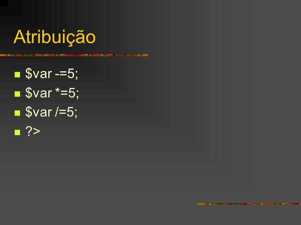 Atribuição $var -=5; $var *=5; $var /=5; >