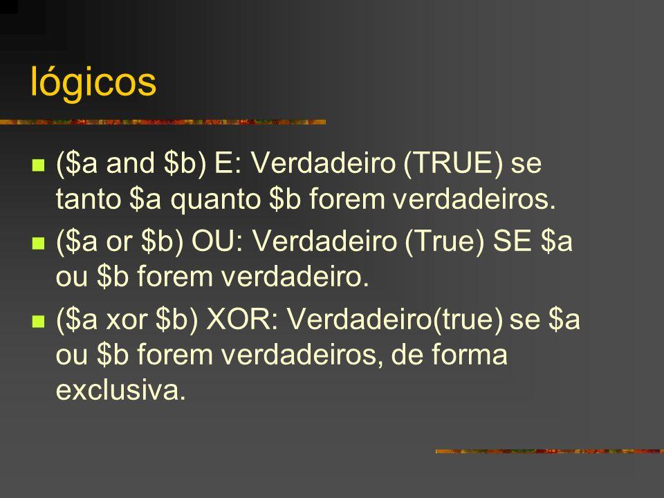 lógicos ($a and $b) E: Verdadeiro (TRUE) se tanto $a quanto $b forem verdadeiros. ($a or $b) OU: Verdadeiro (True) SE $a ou $b forem verdadeiro.