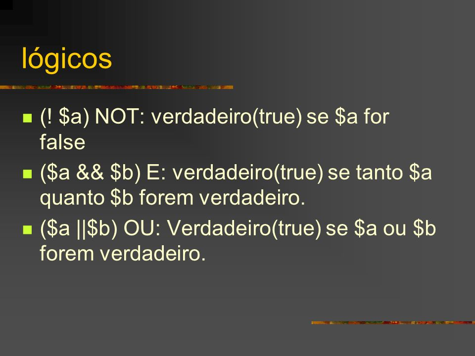 lógicos (! $a) NOT: verdadeiro(true) se $a for false