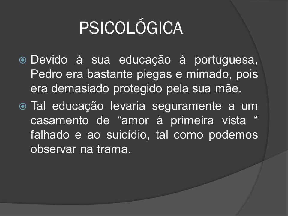 PSICOLÓGICA Devido à sua educação à portuguesa, Pedro era bastante piegas e mimado, pois era demasiado protegido pela sua mãe.