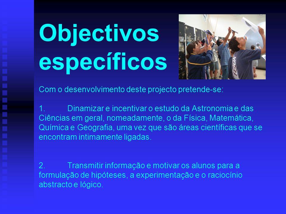 Objectivos específicos Com o desenvolvimento deste projecto pretende-se: 1. Dinamizar e incentivar o estudo da Astronomia e das Ciências em geral, nomeadamente, o da Física, Matemática, Química e Geografia, uma vez que são áreas científicas que se encontram intimamente ligadas.