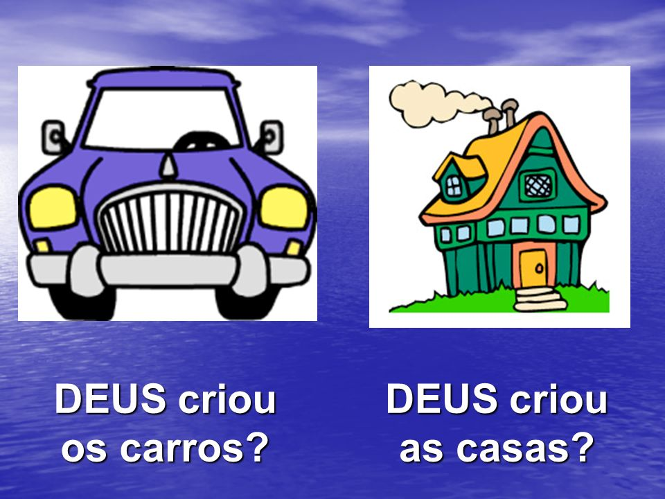 DEUS criou os carros DEUS criou as casas