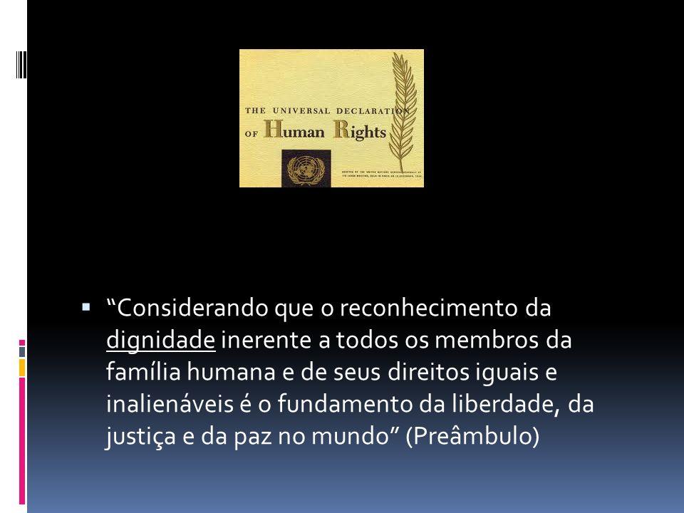 Considerando que o reconhecimento da dignidade inerente a todos os membros da família humana e de seus direitos iguais e inalienáveis é o fundamento da liberdade, da justiça e da paz no mundo (Preâmbulo)