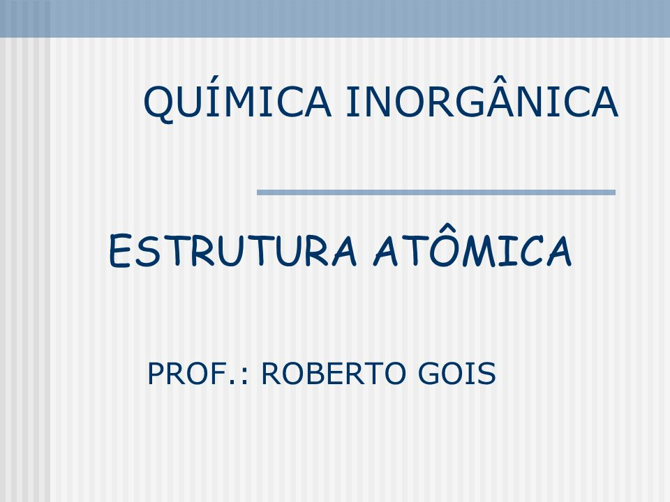 QUÍMICA INORGÂNICA ESTRUTURA ATÔMICA PROF.: ROBERTO GOIS