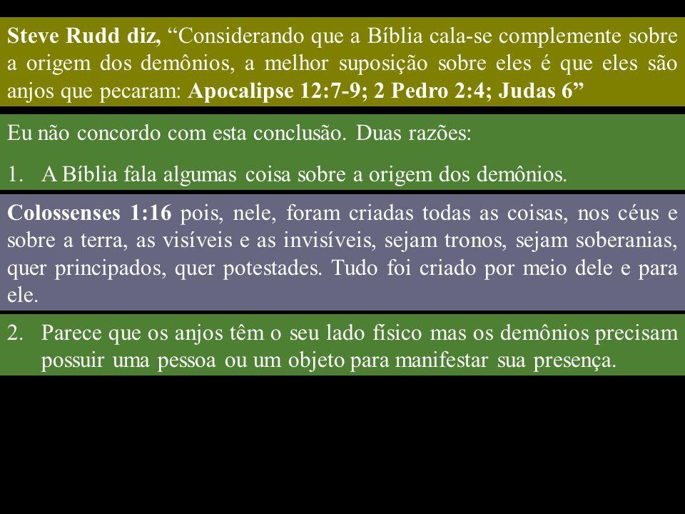 Steve Rudd diz, Considerando que a Bíblia cala-se complemente sobre a origem dos demônios, a melhor suposição sobre eles é que eles são anjos que pecaram: Apocalipse 12:7-9; 2 Pedro 2:4; Judas 6