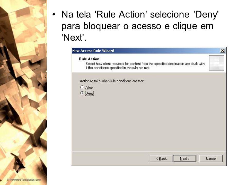 Na tela Rule Action selecione Deny para bloquear o acesso e clique em Next .