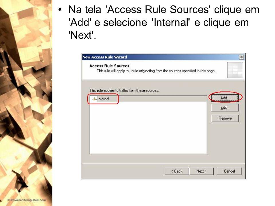 Na tela Access Rule Sources clique em Add e selecione Internal e clique em Next .