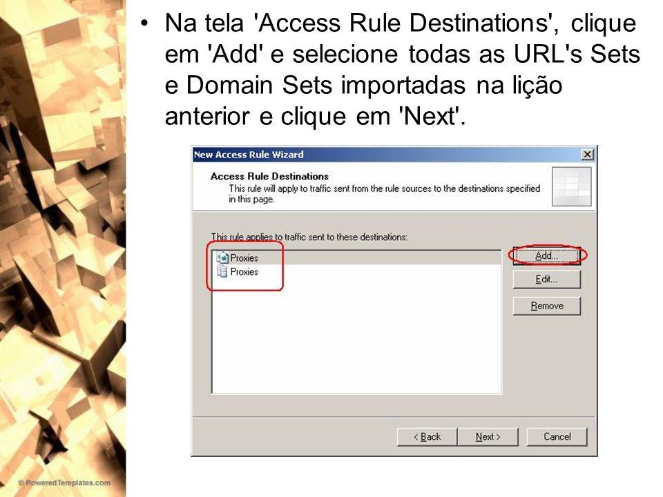 Na tela Access Rule Destinations , clique em Add e selecione todas as URL s Sets e Domain Sets importadas na lição anterior e clique em Next .