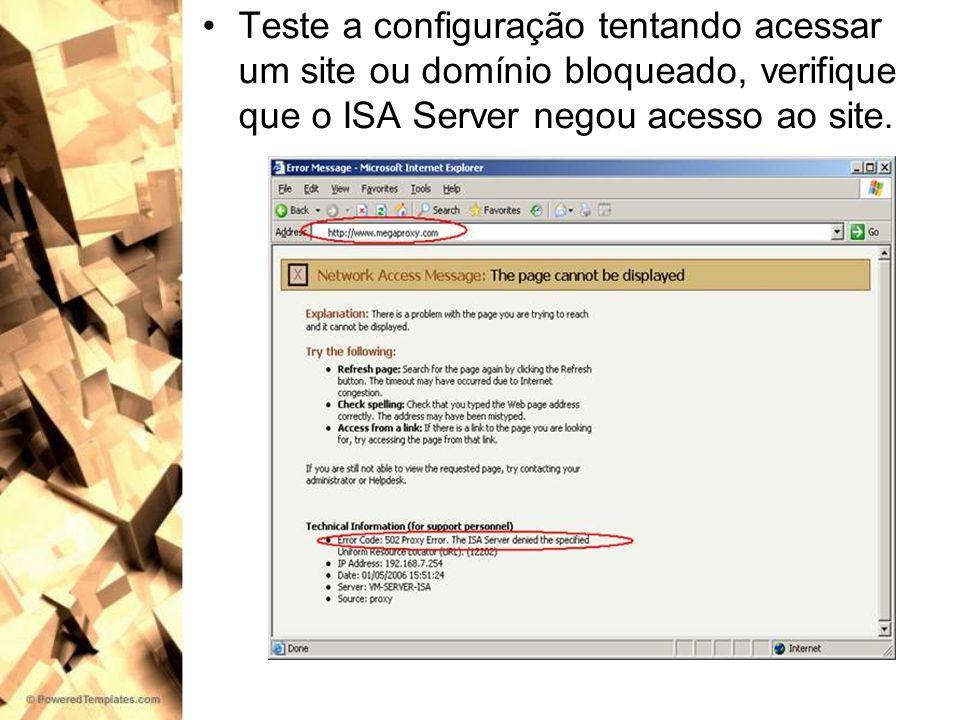 Teste a configuração tentando acessar um site ou domínio bloqueado, verifique que o ISA Server negou acesso ao site.