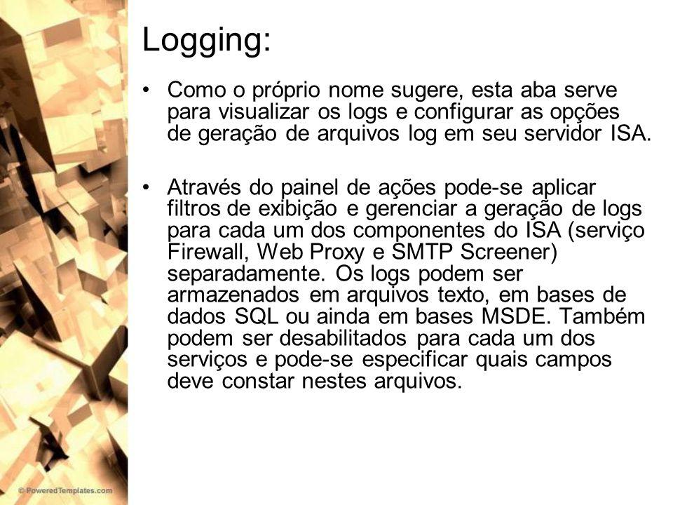 Logging: Como o próprio nome sugere, esta aba serve para visualizar os logs e configurar as opções de geração de arquivos log em seu servidor ISA.