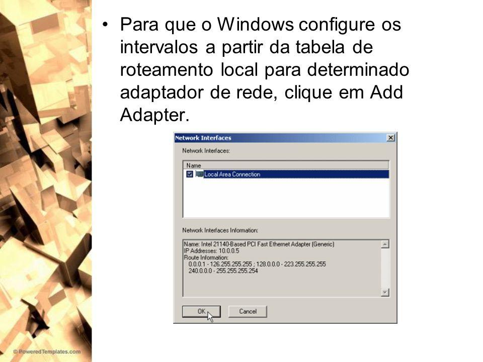 Para que o Windows configure os intervalos a partir da tabela de roteamento local para determinado adaptador de rede, clique em Add Adapter.