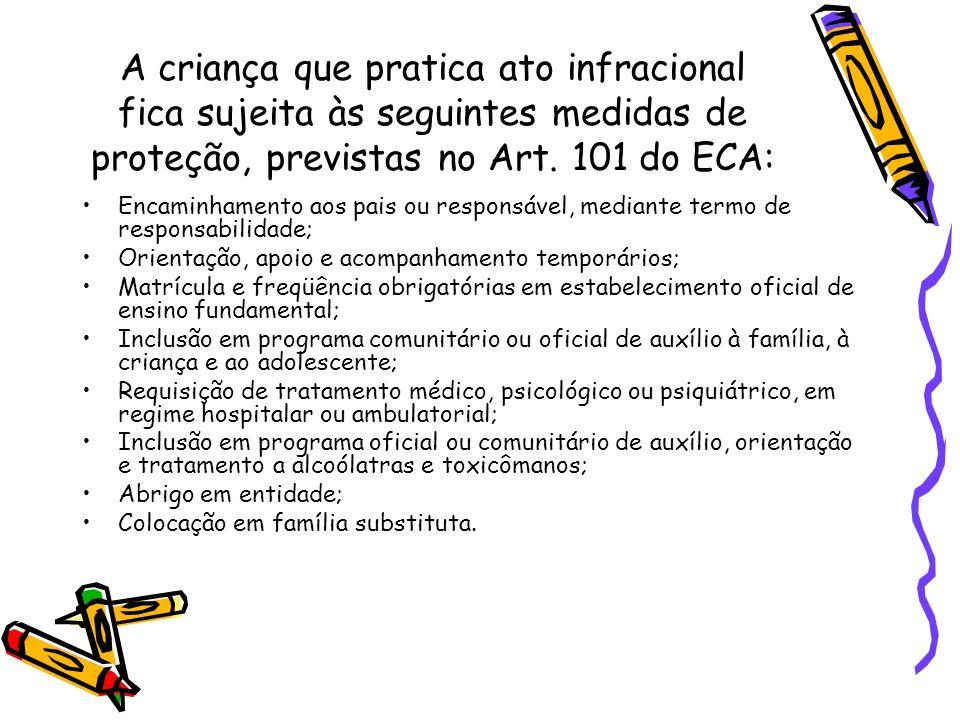 A criança que pratica ato infracional fica sujeita às seguintes medidas de proteção, previstas no Art. 101 do ECA: