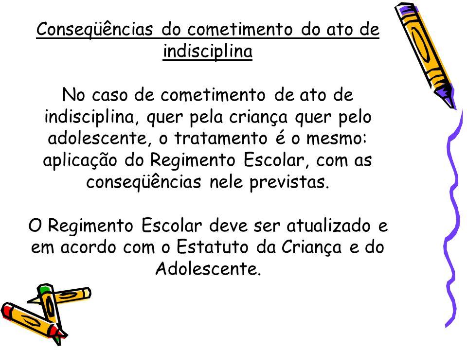 Conseqüências do cometimento do ato de indisciplina No caso de cometimento de ato de indisciplina, quer pela criança quer pelo adolescente, o tratamento é o mesmo: aplicação do Regimento Escolar, com as conseqüências nele previstas.