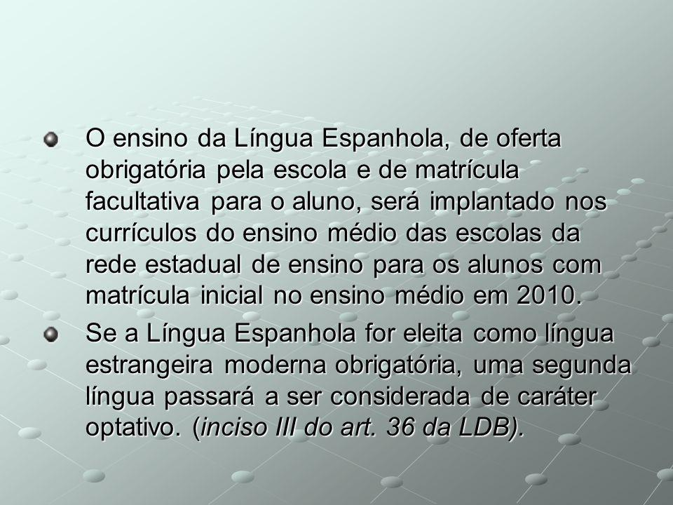 O ensino da Língua Espanhola, de oferta obrigatória pela escola e de matrícula facultativa para o aluno, será implantado nos currículos do ensino médio das escolas da rede estadual de ensino para os alunos com matrícula inicial no ensino médio em 2010.