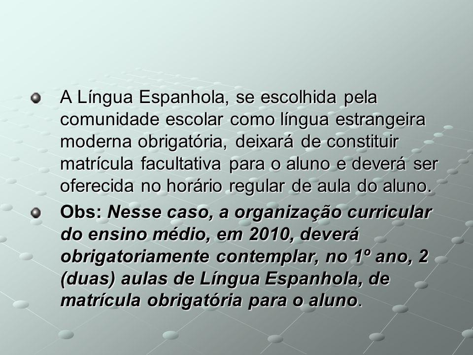 A Língua Espanhola, se escolhida pela comunidade escolar como língua estrangeira moderna obrigatória, deixará de constituir matrícula facultativa para o aluno e deverá ser oferecida no horário regular de aula do aluno.