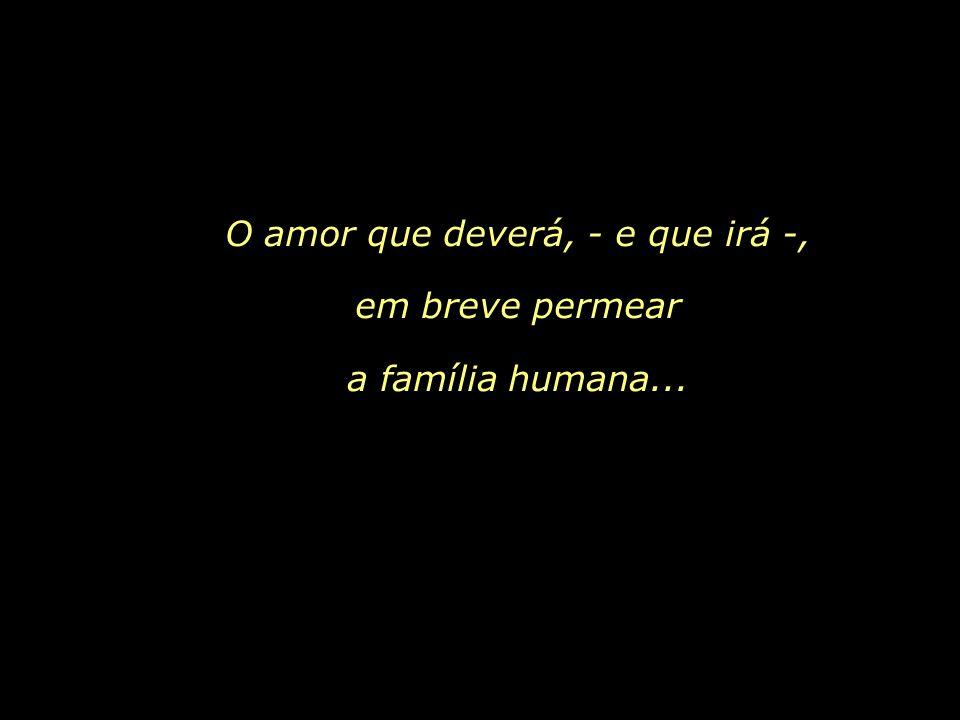 O amor que deverá, - e que irá -, em breve permear a família humana...