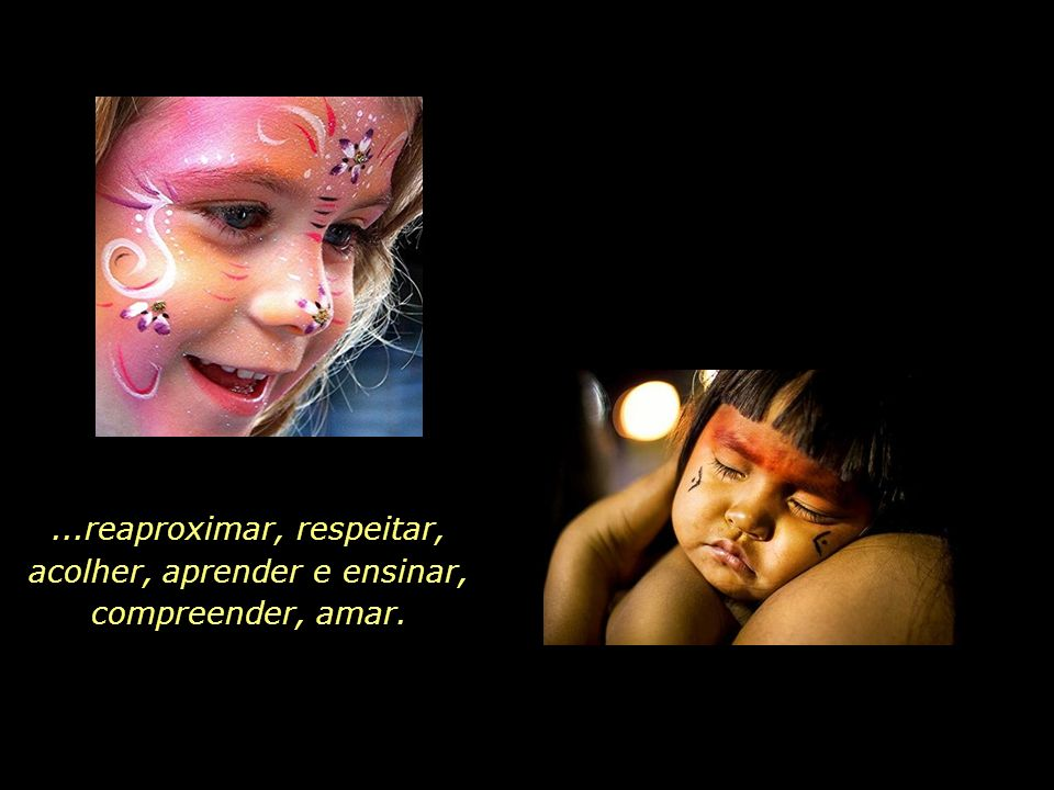 ...reaproximar, respeitar, acolher, aprender e ensinar, compreender, amar.