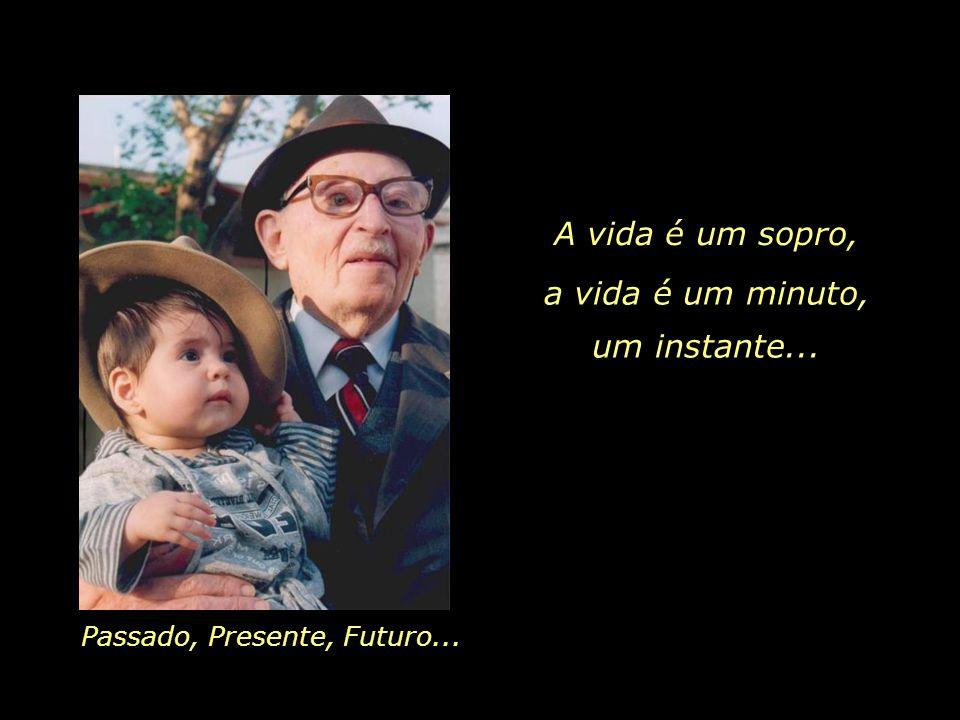 A vida é um sopro, a vida é um minuto, um instante...