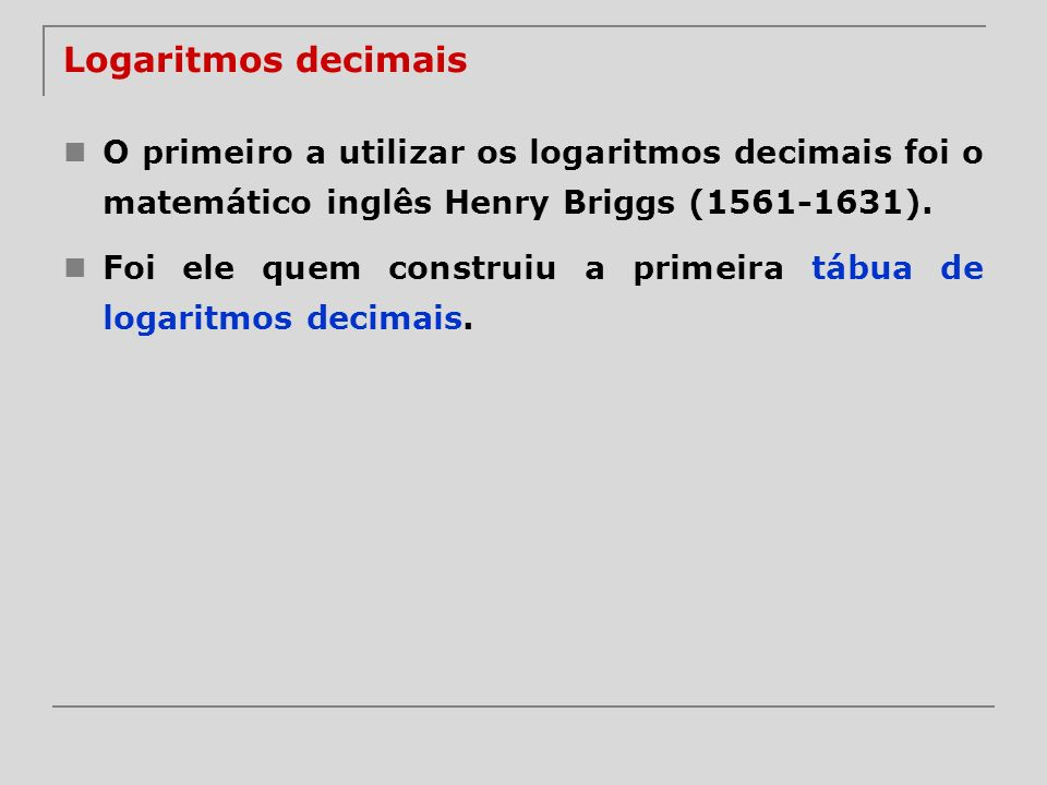 Logaritmos decimais O primeiro a utilizar os logaritmos decimais foi o matemático inglês Henry Briggs (1561-1631).