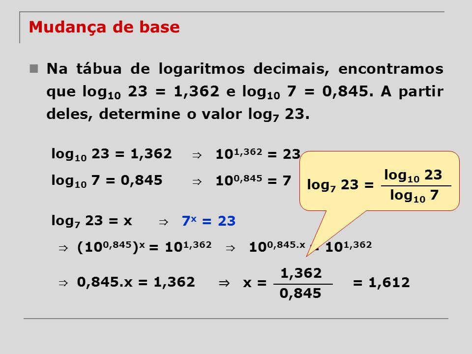 Mudança de base Na tábua de logaritmos decimais, encontramos que log10 23 = 1,362 e log10 7 = 0,845. A partir deles, determine o valor log7 23.