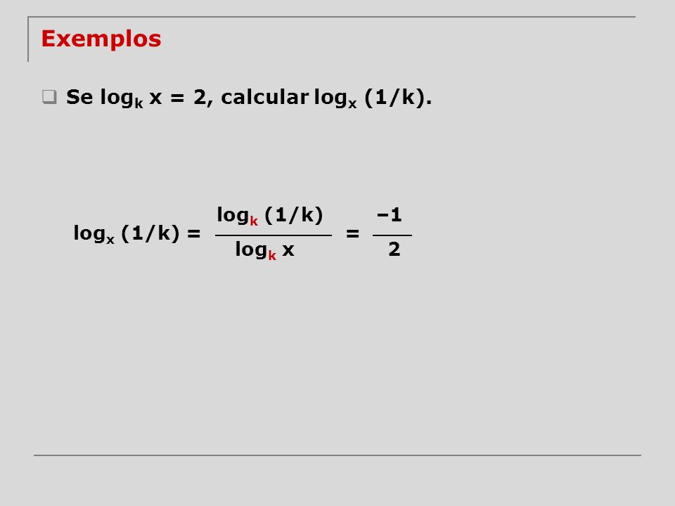 Exemplos Se logk x = 2, calcular logx (1/k). logk (1/k) –1