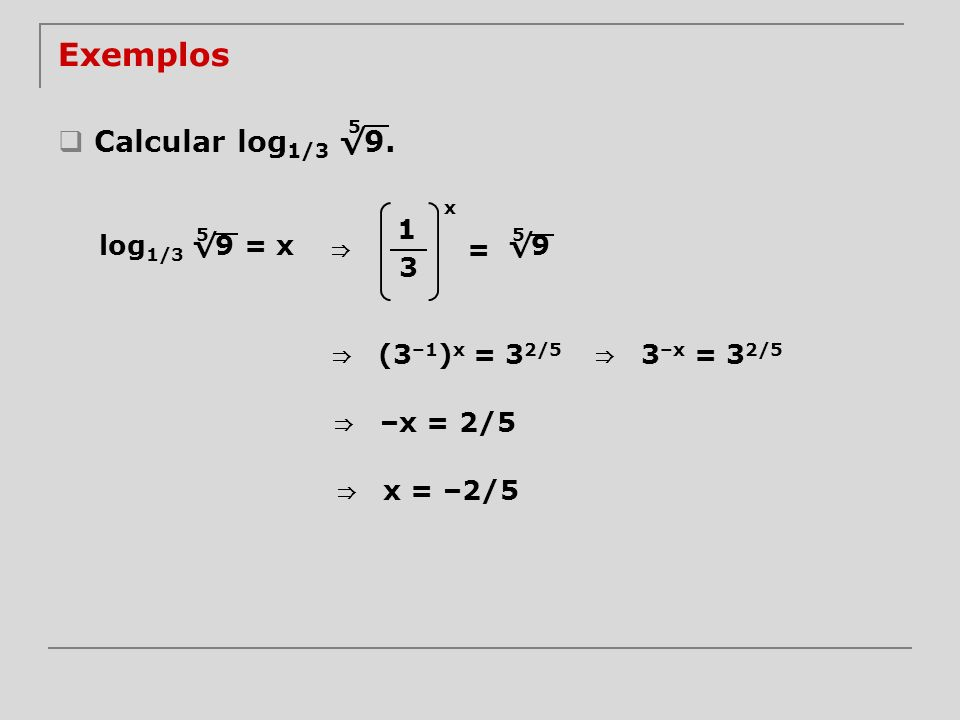 Exemplos Calcular log1/3 √9. 5 x 1 log1/3 √9 = x 5 ⇒ √9 = 5 3