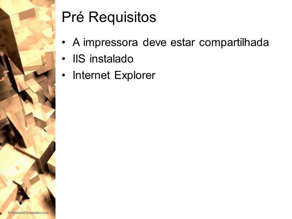 Pré Requisitos A impressora deve estar compartilhada IIS instalado