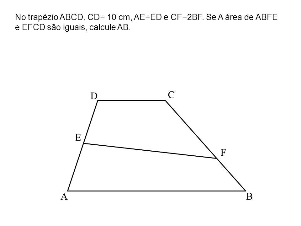 No trapézio ABCD, CD= 10 cm, AE=ED e CF=2BF. Se A área de ABFE